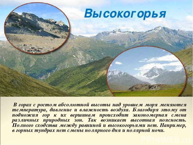 В горах с ростом абсолютной высоты над уровнем моря меняются температура, давление и влажность воздуха. Благодаря этому от подножия гор к их вершинам происходит закономерная смена различных природных зон. Так возникает высотная поясность. Полного сх…
