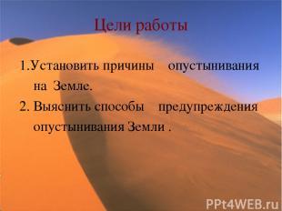 Цели работы 1.Установить причины опустынивания на Земле. 2. Выяснить способы пре