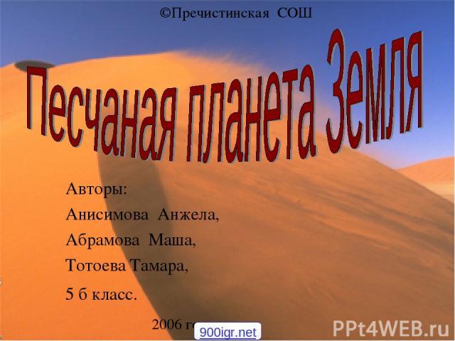 Авторы: Анисимова Анжела, Абрамова Маша, Тотоева Тамара, 5 б класс. 2006 год ©Пречистинская СОШ 900igr.net