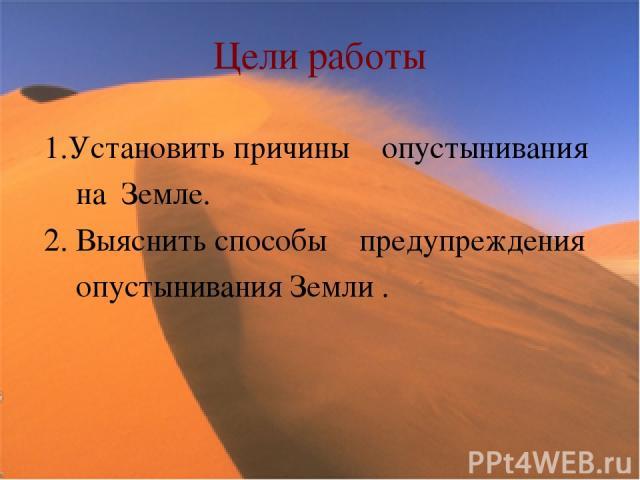 Цели работы 1.Установить причины опустынивания на Земле. 2. Выяснить способы предупреждения опустынивания Земли .