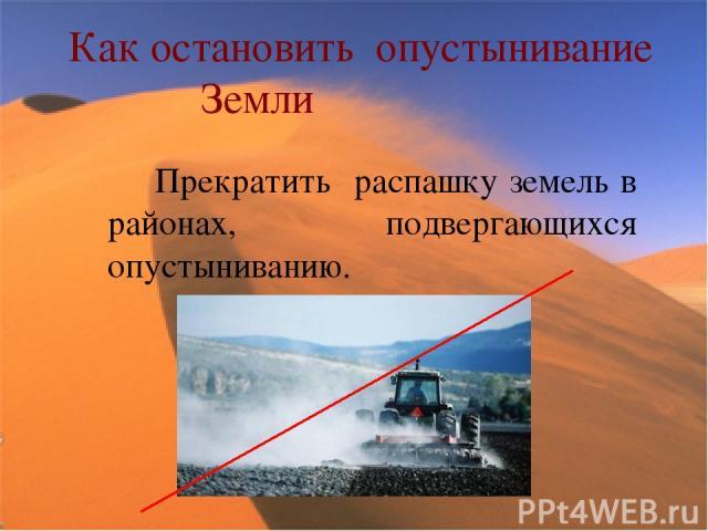 Как остановить опустынивание Земли Прекратить распашку земель в районах, подвергающихся опустыниванию.