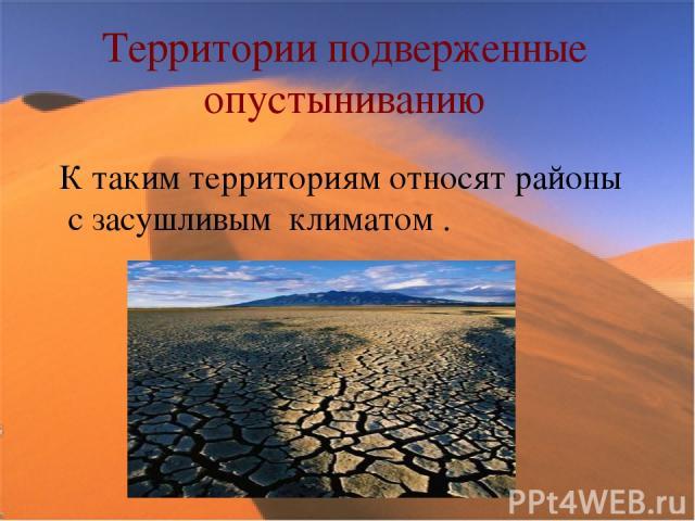 Территории подверженные опустыниванию К таким территориям относят районы с засушливым климатом .