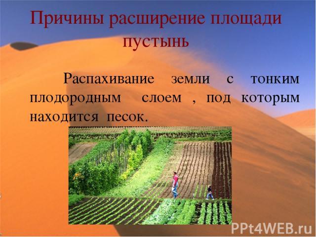 Причины расширение площади пустынь Распахивание земли с тонким плодородным слоем , под которым находится песок.