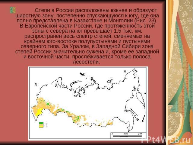 Степи в России расположены южнее и образуют широтную зону, постепенно спускающуюся к югу, где она полно представлена в Казахстане и Монголии (Рис. 23). В Европейской части России, где протяженность этой зоны с севера на юг превышает 1,5 …