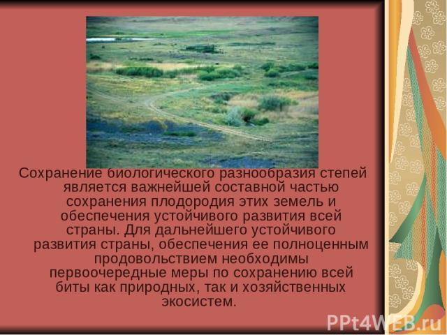 Сохранение биологического разнообразия степей является важнейшей составной частью сохранения плодородия этих земель и обеспечения устойчивого развития всей страны. Для дальнейшего устойчивого развития страны, обеспечения ее полноценным продовольстви…
