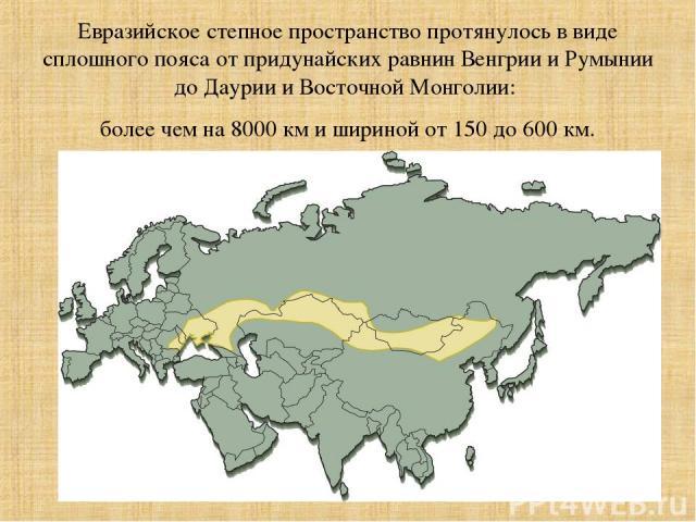 Евразийское степное пространство протянулось в виде сплошного пояса от придунайских равнин Венгрии и Румынии до Даурии и Восточной Монголии: более чем на 8000 км и шириной от 150 до 600 км.