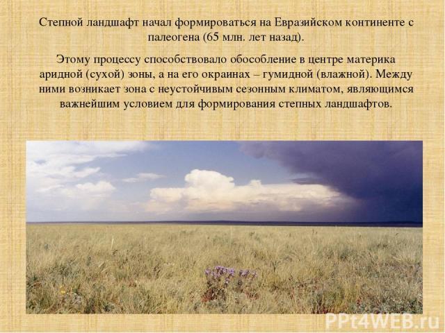 Степной ландшафт начал формироваться на Евразийском континенте с палеогена (65 млн. лет назад). Этому процессу способствовало обособление в центре материка аридной (сухой) зоны, а на его окраинах – гумидной (влажной). Между ними возникает зона с неу…