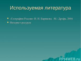Используемая литература «География России» И. И. Баринова. -М.: Дрофа, 2004 Инте