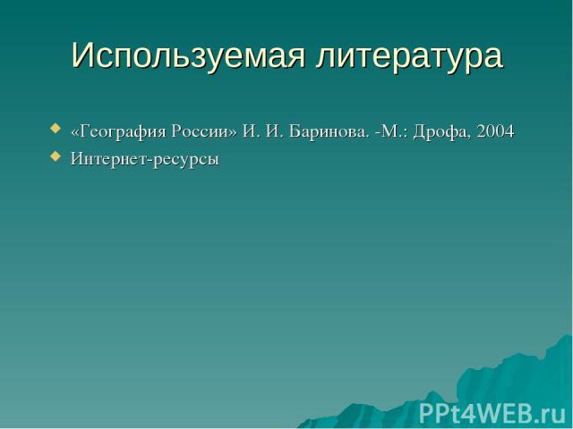 Используемая литература «География России» И. И. Баринова. -М.: Дрофа, 2004 Интернет-ресурсы