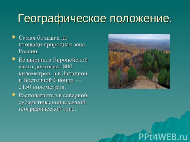 Географическое положение. Самая большая по площади природная зона России. Её ширина в Европейской части достигает 800 километров, а в Западной и Восточной Сибири— 2150 километров. Располагается в северной субарктической влажной географической зоне.