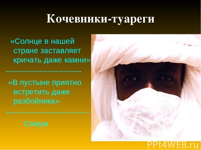 Кочевники-туареги «Солнце в нашей стране заставляет кричать даже камни» ----------------------------- «В пустыне приятно встретить даже разбойника» -------------------------------- Самум
