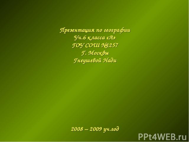 Презентация по географии Уч.6 класса «А» ГОУ СОШ №1257 Г. Москвы Гнеушевой Нади 2008 – 2009 уч.год