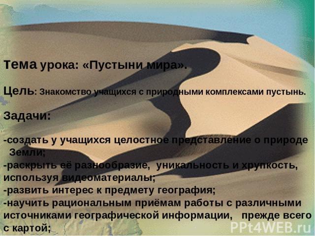 тема урока: «Пустыни мира». Цель: Знакомство учащихся с природными комплексами пустынь. Задачи: -создать у учащихся целостное представление о природе Земли; -раскрыть её разнообразие, уникальность и хрупкость, используя видеоматериалы; -развить инте…