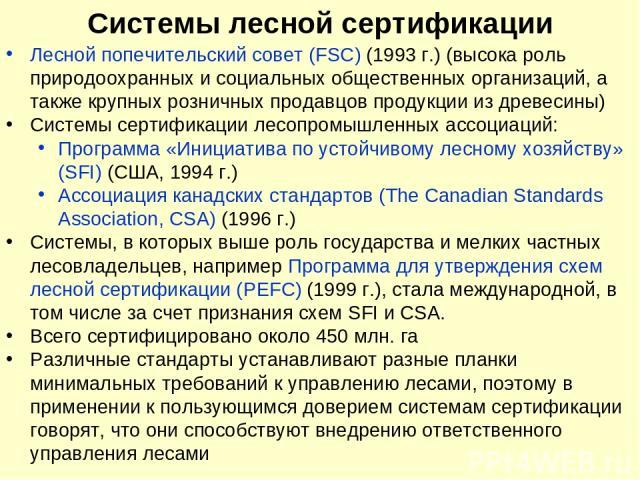 Системы лесной сертификации Лесной попечительский совет (FSC) (1993 г.) (высока роль природоохранных и социальных общественных организаций, а также крупных розничных продавцов продукции из древесины) Системы сертификации лесопромышленных ассоциаций:…