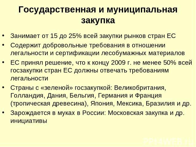 Государственная и муниципальная закупка Занимает от 15 до 25% всей закупки рынков стран ЕС Содержит добровольные требования в отношении легальности и сертификации лесобумажных материалов ЕС принял решение, что к концу 2009 г. не менее 50% всей госза…