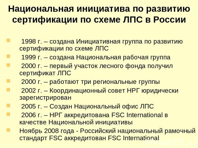 Национальная инициатива по развитию сертификации по схеме ЛПС в России 1998 г. – создана Инициативная группа по развитию сертификации по схеме ЛПС 1999 г. – создана Национальная рабочая группа 2000 г. – первый участок лесного фонда получил сертифика…