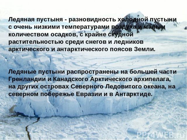 Ледяная пустыня - разновидность холодной пустыни с очень низкими температурами воздуха и малым количеством осадков, с крайне скудной растительностью среди снегов и ледников арктического и антарктического поясов Земли. Ледяные пустыни распространены …