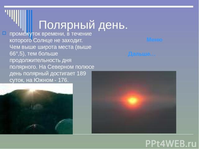 Полярный день. промежуток времени, в течение которого Солнце не заходит. Чем выше широта места (выше 66°,5), тем больше продолжительность дня полярного. На Северном полюсе день полярный достигает 189 суток, на Южном - 176. Дальше… Меню