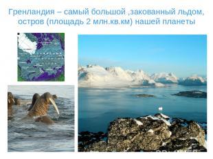 Гренландия – самый большой ,закованный льдом, остров (площадь 2 млн.кв.км) нашей