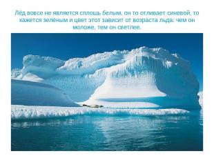 Лёд вовсе не является сплошь белым, он то отливает синевой, то кажется зелёным и
