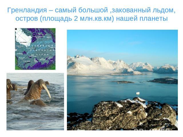 Гренландия – самый большой ,закованный льдом, остров (площадь 2 млн.кв.км) нашей планеты