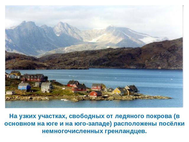 На узких участках, свободных от ледяного покрова (в основном на юге и на юго-западе) расположены посёлки немногочисленных гренландцев.