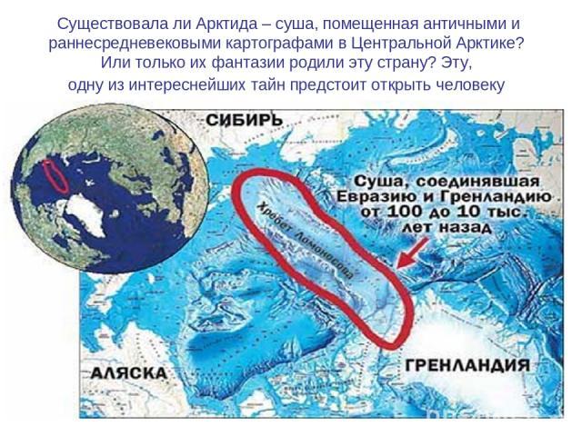Существовала ли Арктида – суша, помещенная античными и раннесредневековыми картографами в Центральной Арктике? Или только их фантазии родили эту страну? Эту, одну из интереснейших тайн предстоит открыть человеку