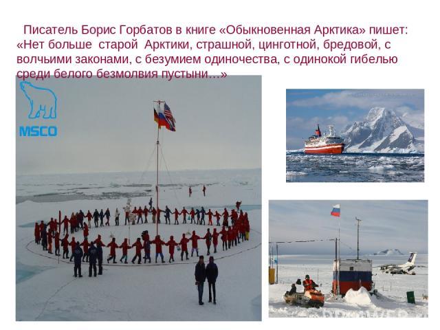 Писатель Борис Горбатов в книге «Обыкновенная Арктика» пишет: «Нет больше старой Арктики, страшной, цинготной, бредовой, с волчьими законами, с безумием одиночества, с одинокой гибелью среди белого безмолвия пустыни…»
