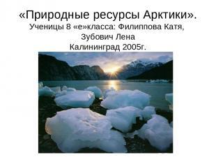 «Природные ресурсы Арктики». Ученицы 8 «е»класса: Филиппова Катя, Зубович Лена К