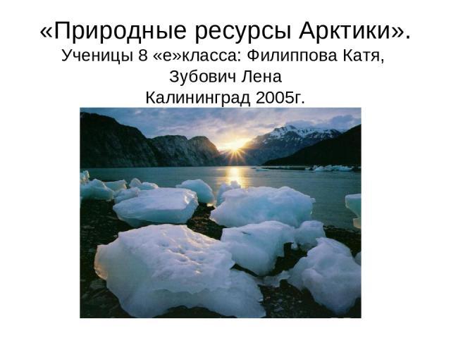 «Природные ресурсы Арктики». Ученицы 8 «е»класса: Филиппова Катя, Зубович Лена Калининград 2005г.