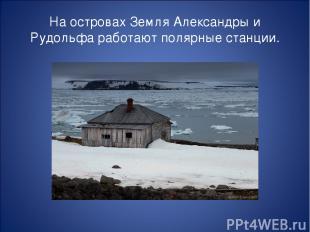 На островах Земля Александры и Рудольфа работают полярные станции.