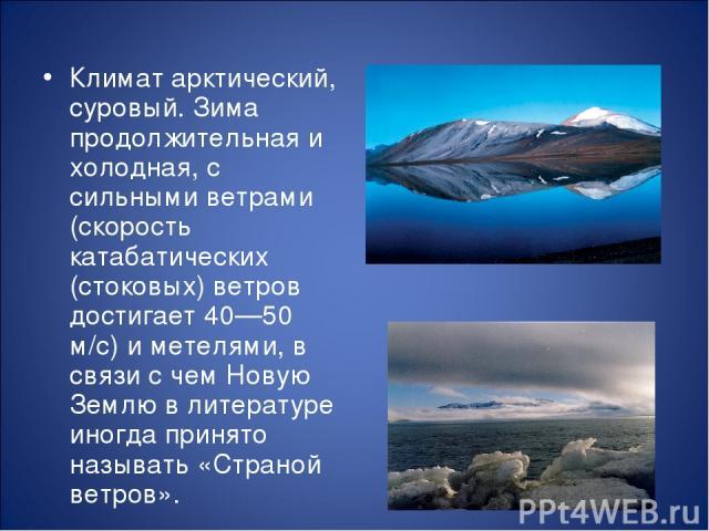 Климат арктический, суровый. Зима продолжительная и холодная, с сильными ветрами (скорость катабатических (стоковых) ветров достигает 40—50 м/с) и метелями, в связи с чем Новую Землю в литературе иногда принято называть «Страной ветров».