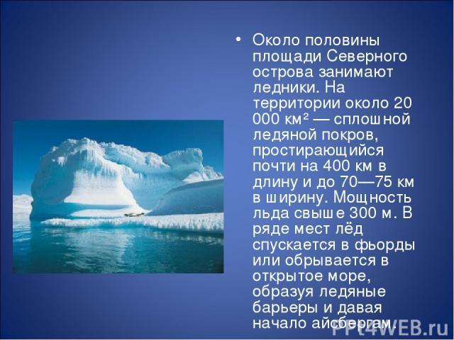 Около половины площади Северного острова занимают ледники. На территории около 20 000 км² — сплошной ледяной покров, простирающийся почти на 400 км в длину и до 70—75 км в ширину. Мощность льда свыше 300 м. В ряде мест лёд спускается в фьорды или об…