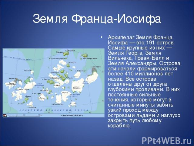 Земля Франца-Иосифа Архипелаг Земля Франца Иосифа — это 191 остров. Самые крупные из них — Земля Георга, Земля Вильчека, Греэм-Белл и Земля Александры. Острова эти начали формироваться более 410 миллионов лет назад. Все острова отделены друг от друг…