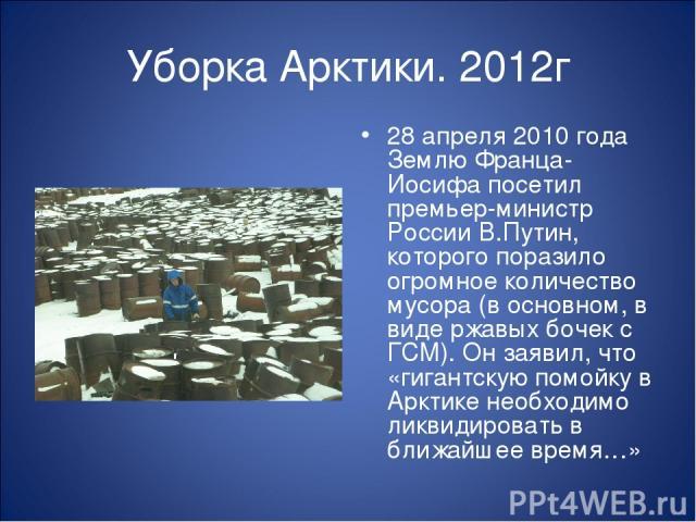 Уборка Арктики. 2012г 28 апреля 2010 года Землю Франца-Иосифа посетил премьер-министр России В.Путин, которого поразило огромное количество мусора (в основном, в виде ржавых бочек с ГСМ). Он заявил, что «гигантскую помойку в Арктике необходимо ликви…