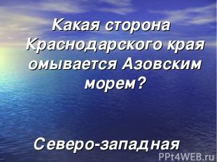 Какая сторона Краснодарского края омывается Азовским морем? Северо-западная