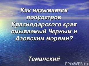Как называется полуостров Краснодарского края омываемый Черным и Азовским морями