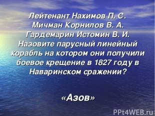 Лейтенант Нахимов П. С. Мичман Корнилов В. А. Гардемарин Истомин В. И. Назовите