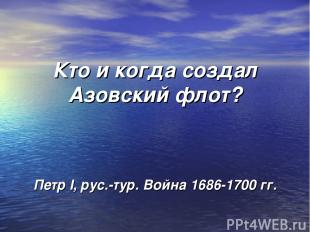 Кто и когда создал Азовский флот? Петр I, рус.-тур. Война 1686-1700 гг.