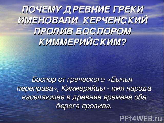 ПОЧЕМУ ДРЕВНИЕ ГРЕКИ ИМЕНОВАЛИ КЕРЧЕНСКИЙ ПРОЛИВ БОСПОРОМ КИММЕРИЙСКИМ? Боспор от греческого «Бычья переправа», Киммерийцы - имя народа населяющее в древние времена оба берега пролива.