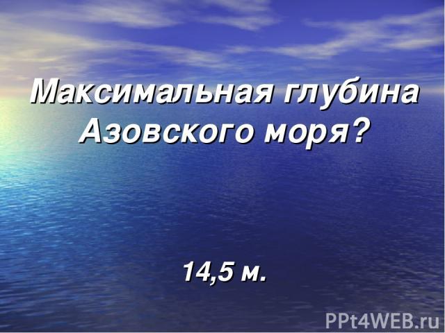 Максимальная глубина Азовского моря? 14,5 м.