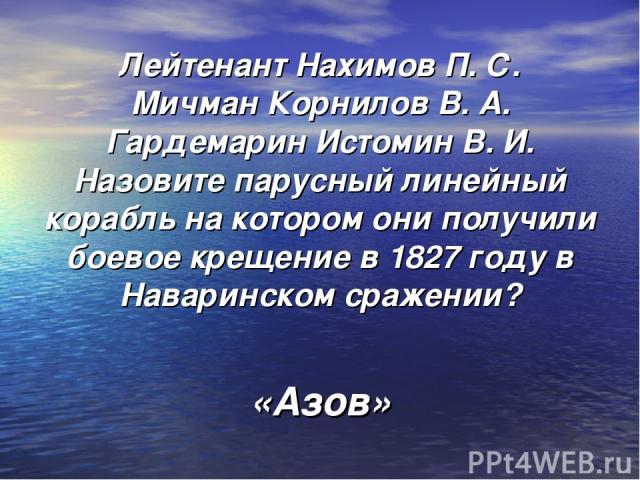 Лейтенант Нахимов П. С. Мичман Корнилов В. А. Гардемарин Истомин В. И. Назовите парусный линейный корабль на котором они получили боевое крещение в 1827 году в Наваринском сражении? «Азов»