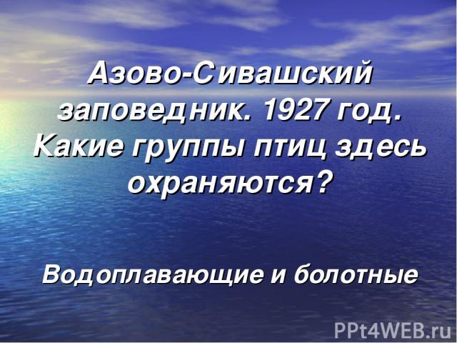 Азово-Сивашский заповедник. 1927 год. Какие группы птиц здесь охраняются? Водоплавающие и болотные
