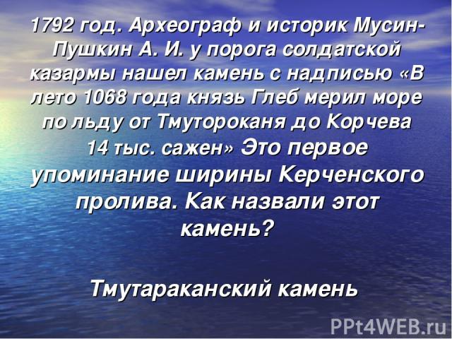 1792 год. Археограф и историк Мусин-Пушкин А. И. у порога солдатской казармы нашел камень с надписью «В лето 1068 года князь Глеб мерил море по льду от Тмутороканя до Корчева 14 тыс. сажен» Это первое упоминание ширины Керченского пролива. Как назва…