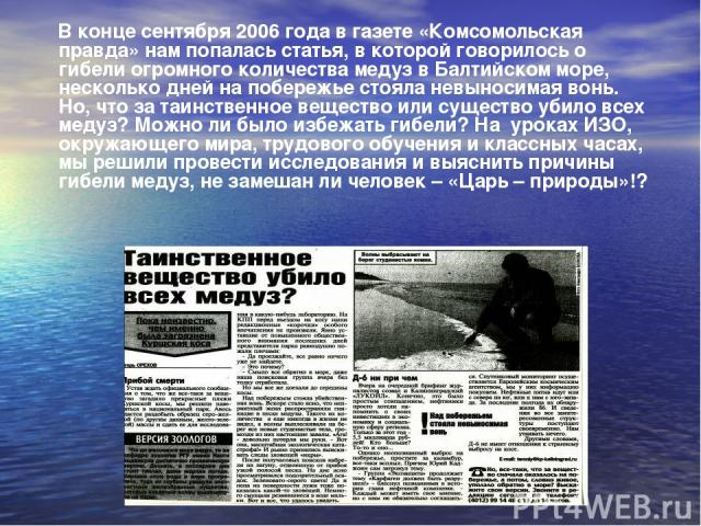 В конце сентября 2006 года в газете «Комсомольская правда» нам попалась статья, в которой говорилось о гибели огромного количества медуз в Балтийском море, несколько дней на побережье стояла невыносимая вонь. Но, что за таинственное вещество или сущ…