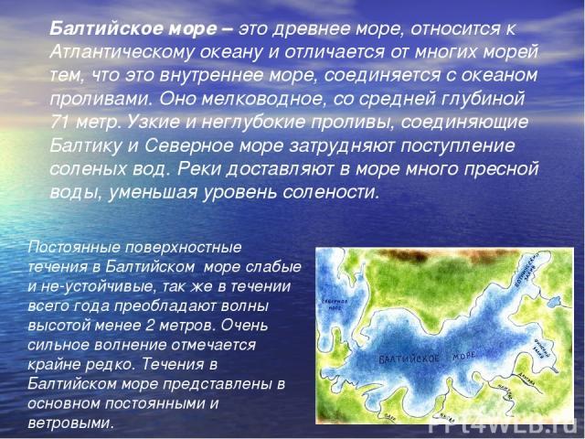Постоянные поверхностные течения в Балтийском море слабые и не-устойчивые, так же в течении всего года преобладают волны высотой менее 2 метров. Очень сильное волнение отмечается крайне редко. Течения в Балтийском море представлены в основном постоя…