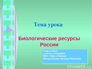 Тема урока Биологические ресурсы России Подготовил: учитель географии МОУ СОШ п.