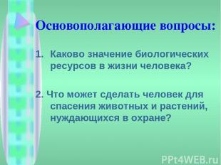 Основополагающие вопросы: Каково значение биологических ресурсов в жизни человек