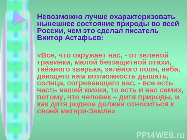 Невозможно лучше охарактеризовать нынешнее состояние природы во всей России, чем это сделал писатель Виктор Астафьев: «Все, что окружает нас, - от зеленой травинки, малой беззащитной птахи, таёжного зверька, зелёного поля, неба, дающего нам возможно…