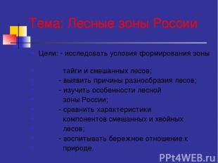 Тема: Лесные зоны России Цели: - исследовать условия формирования зоны тайги и с